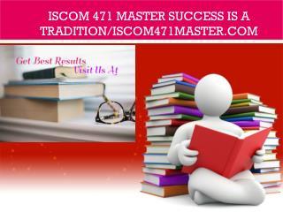 ISCOM 471 MASTER Success Is a Tradition/iscom471master.com