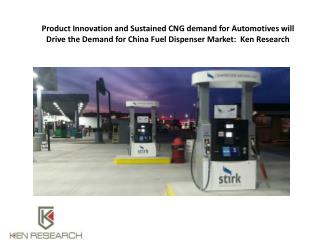 Product Innovation and Sustained CNG demand for Automotives will Drive the Demand for China Fuel Dispenser Market:  Ken