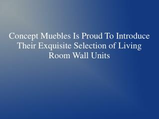 Concept Muebles Is Proud To Introduce Their Exquisite Selection of Living Room Wall Units