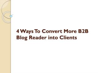 4 Ways To Convert More B2B Blog Reader Into Clients