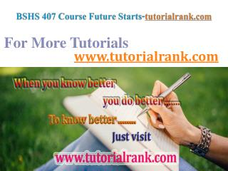 BSHS 407 Course Future Starts / tutorialrank.com