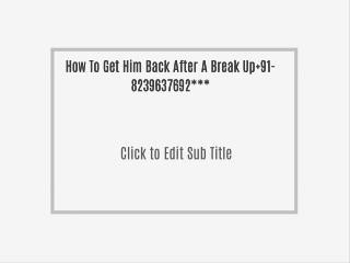 How To Get Him Back After A Break Up 91-8239637692***
