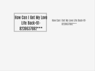 How Can I Get My Love Life Back 91-8239637692***