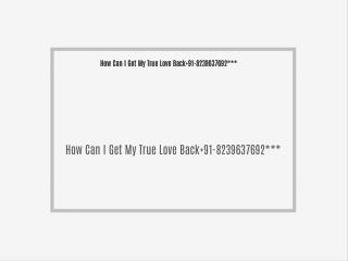 How Can I Get My True Love Back 91-8239637692***