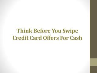 Think Before You Swipe Credit Card Offers For Cash