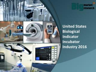 United states biological indicator incubator industry 2016 Report, Trends & Forecast