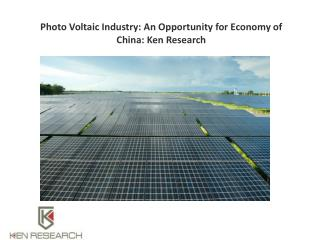 Photo Voltaic Industry: An Opportunity for Economy of China: Ken Research