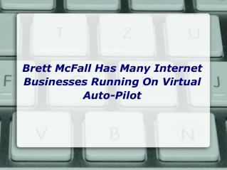 Brett McFall Has Many Internet Businesses Running On Virtual Auto-Pilot