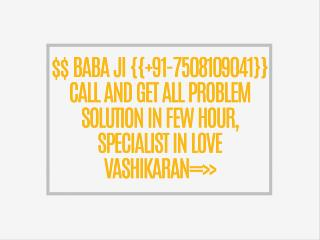 $$ BABA JI {{ 91-7508109041}} CALL AND GET ALL PROBLEM SOLUTION IN FEW HOUR, SPECIALIST IN LOVE VASHIKARAN==>>{{ 91-7508