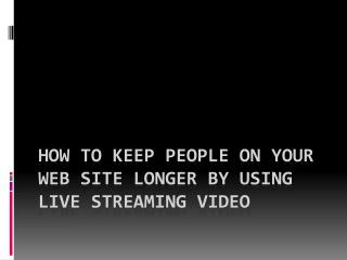 How to Keep People on Your Web Site Longer by Using Live Streaming Video