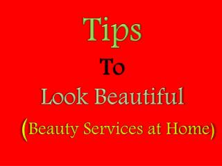 Tips to Look Beautiful - Beauty Services at Home