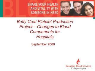Buffy Coat Platelet Production Project   Changes to Blood Components for   Hospitals