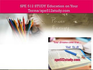 SPE 512 STUDY Education on Your Terms/spe512study.com