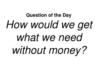 Question of the Day How would we get what we need without money