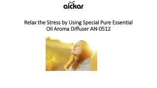Relax the Stress by Using Special Pure Essential Oil Aroma Diffuser AN-0512