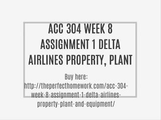 ACC 304 WEEK 8 ASSIGNMENT 1 DELTA AIRLINES PROPERTY, PLANT, AND EQUIPMENT