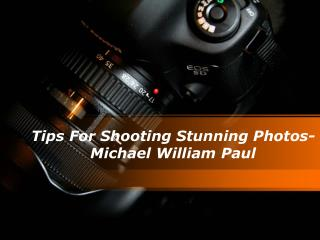 Tips For Shooting Stunning Photos- Michael William Paul