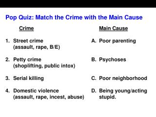Pop Quiz: Match the Crime with the Main Cause   Crime Main Cause  1. Street crime A. Poor parenting  assault, rape, B