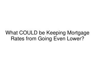 What COULD be Keeping Mortgage Rates from Going Even Lower?