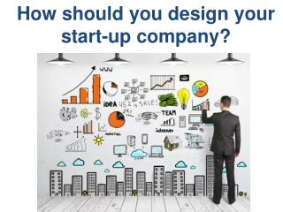 How should you design your start-up company?