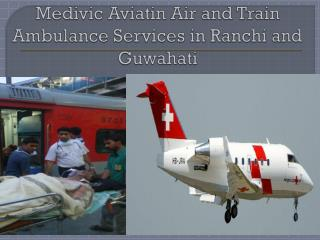 Medivic Aviation Air and Train Ambulance Services in Guwahati and Ranchi