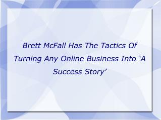 Brett McFall Has The Tactics Of Turning Any Online Business Into 'A Success Story'