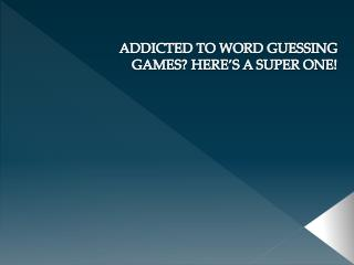 ADDICTED TO WORD GUESSING GAMES? HERE�S A SUPER ONE!