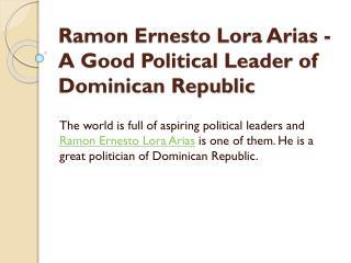 Ramon Ernesto Lora Arias -  A Good Political Leader of Dominican Republic