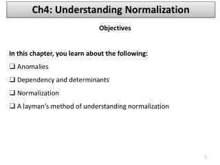 In this chapter, you learn about the following:  Anomalies  Dependency and determinants  Normalization  A layman s metho
