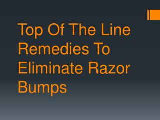 Top Of The Line Remedies To Eliminate Razor Bumps