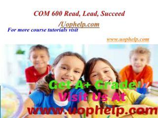 COM 600 Read, Lead, Succeed/Uophelpdotcom