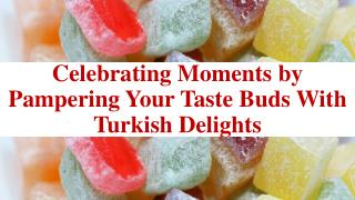 Celebrating Moments by Pampering Your Taste Buds With Turkish Delights