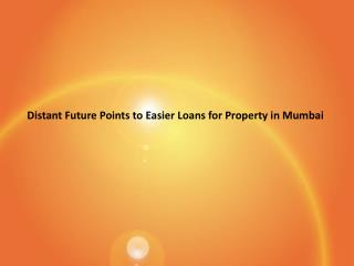 Distant future points to easier loans for property in mumbai ppt