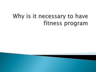Why is it necessary to have fitness program