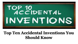 Top Ten Accidental Inventions You Should Know
