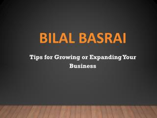 Bilal Basrai - Tips for Growing or Expanding Your Business