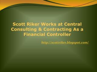 Scott Riker Works at Central Consulting & Contracting As a Financial Controller