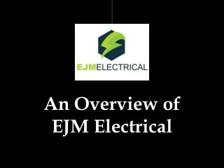 An Overview of EJM Electrical