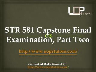 STR 581 STR 581 Capstone Final Examination, Part Two -UOP E Tutors