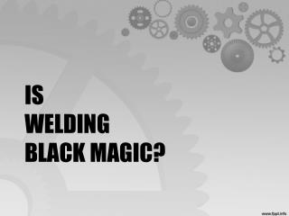 Is Welding Black Magic?