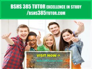 BSHS 385 TUTOR excellence in study /bshs385tutor.com