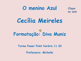 O menino Azul  Cec lia Meireles  Formata  o: Diva Muniz   Turma Power Point hor rio 11.20  Professora: Michelle