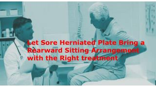 Let Sore Herniated Plate Bring a Rearward Sitting Arrangement with the Right treatment