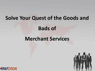 Solve Your Quest of the Goods and Bads of Merchant Services