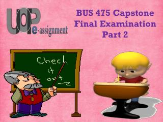 475/BUS Capstone Final Examination Part 2 | BUS 475  Questions Through by UOP E Assignments