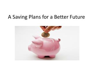 A Saving Plans for a Better Future