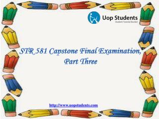 STR 581 Capstone Final Examination, Part Three - STR 581 Week 6 Capstone Examination Part 3 @ UOP Students