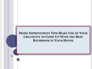 Home Improvement Tips-Make Use of Your Creativity to Come Up With the Best Bathroom in Your House