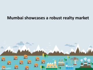 Mumbai showcases a robust realty market ppt