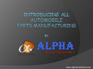 Introducing all  automobile  parts manufacturing   by Alphametal industries